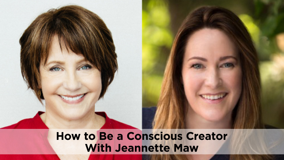 How to Be a Conscious Creator with Jeannette Maw